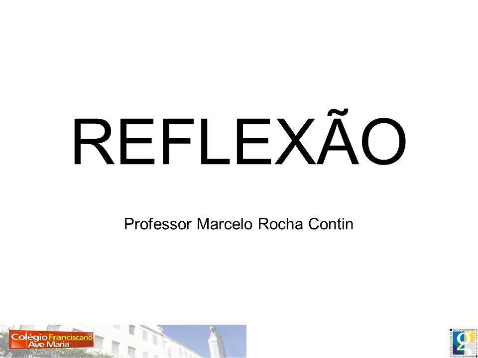 REFLEXÃO Professor Marcelo Rocha Contin