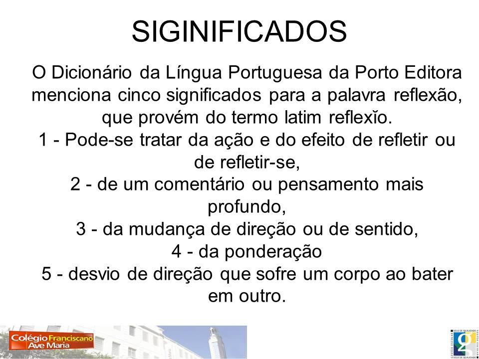 SIGINIFICADOS O Dicionário da Língua Portuguesa da Porto Editora menciona cinco significados para a palavra reflexão, que provém do termo latim reflex