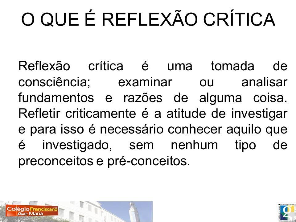 O QUE É REFLEXÃO CRÍTICA Reflexão crítica é uma tomada de consciência; examinar ou analisar fundamentos e razões de alguma coisa. Refletir criticament