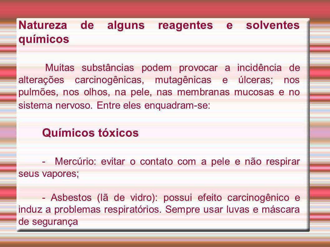 Natureza de alguns reagentes e solventes químicos Muitas substâncias podem provocar a incidência de alterações carcinogênicas, mutagênicas e úlceras; nos pulmões, nos olhos, na pele, nas membranas mucosas e no sistema nervoso.