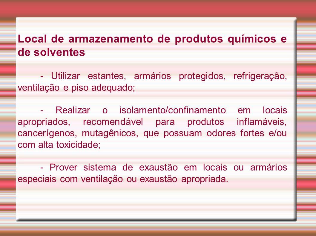 Local de armazenamento de produtos químicos e de solventes - Utilizar estantes, armários protegidos, refrigeração, ventilação e piso adequado; - Reali
