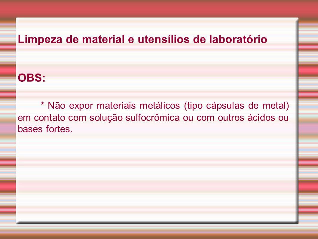 Limpeza de material e utensílios de laboratório OBS: * Não expor materiais metálicos (tipo cápsulas de metal) em contato com solução sulfocrômica ou com outros ácidos ou bases fortes.