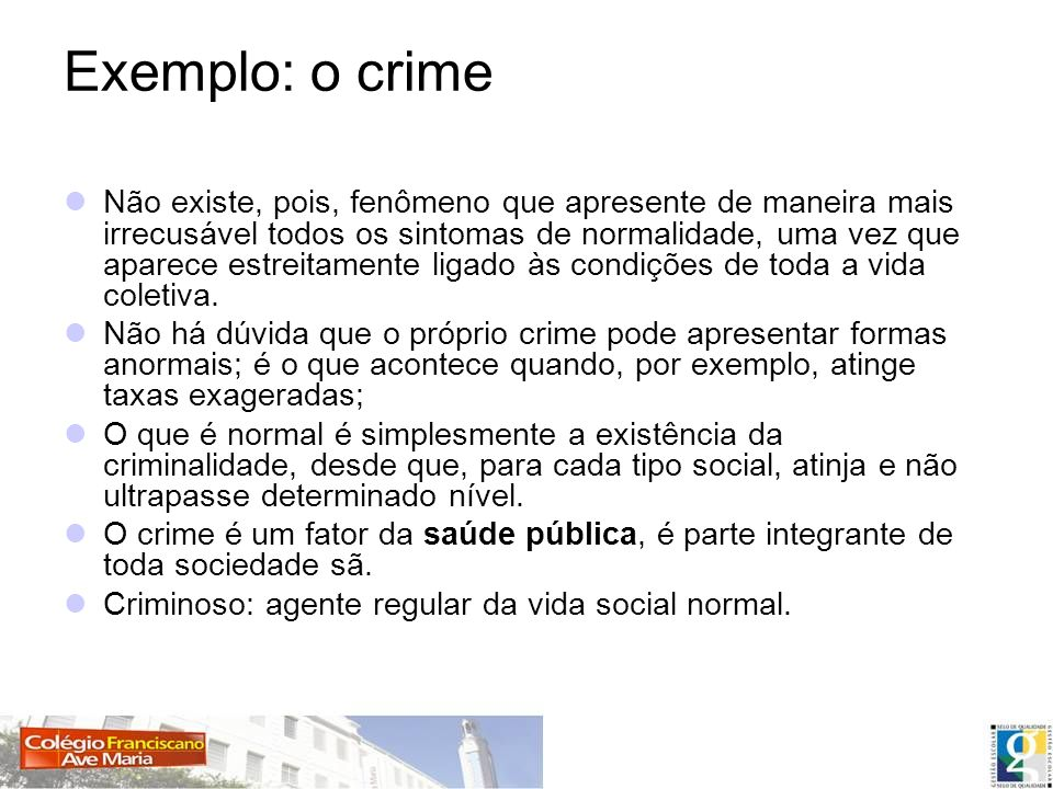 Exemplo: o crime Não existe, pois, fenômeno que apresente de maneira mais irrecusável todos os sintomas de normalidade, uma vez que aparece estreitame