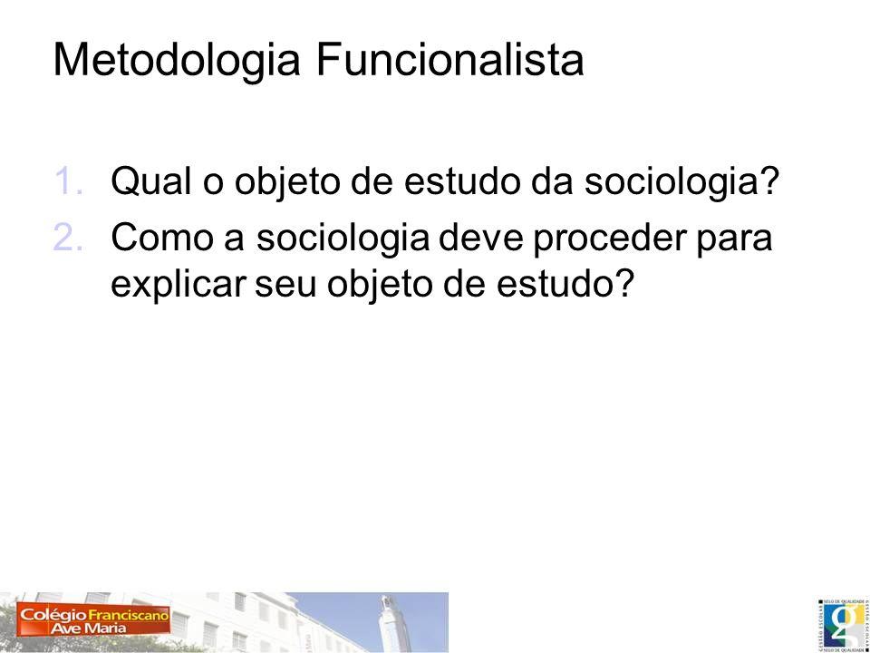 Metodologia Funcionalista 1.Qual o objeto de estudo da sociologia? 2.Como a sociologia deve proceder para explicar seu objeto de estudo?