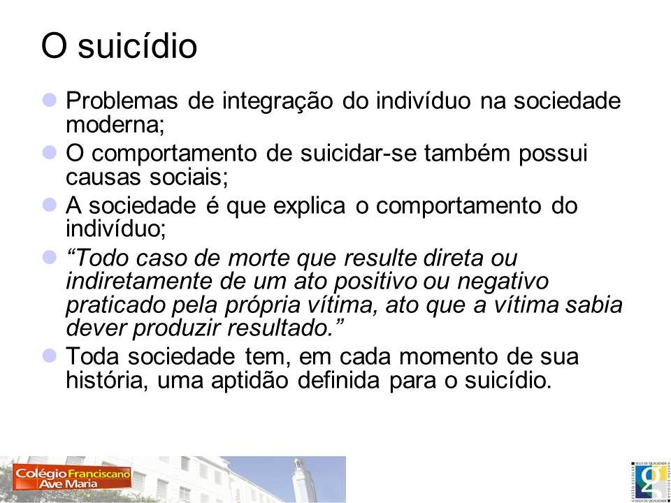O suicídio Problemas de integração do indivíduo na sociedade moderna; O comportamento de suicidar-se também possui causas sociais; A sociedade é que e