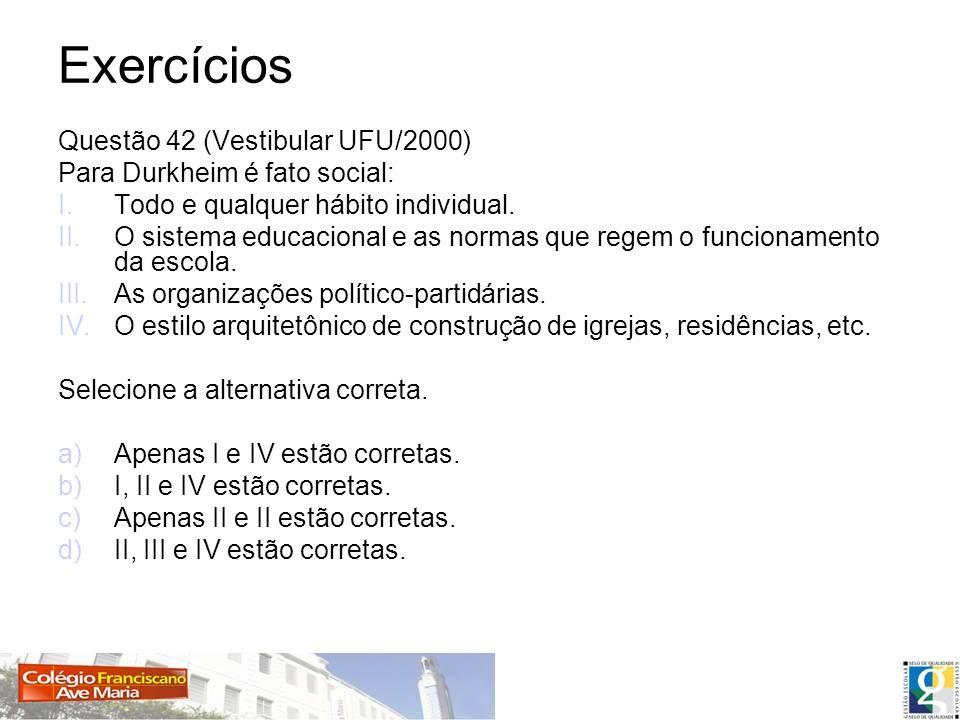 Exercícios Questão 42 (Vestibular UFU/2000) Para Durkheim é fato social: I.Todo e qualquer hábito individual. II.O sistema educacional e as normas que