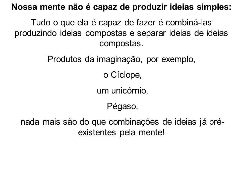 Nossa mente não é capaz de produzir ideias simples: Tudo o que ela é capaz de fazer é combiná-las produzindo ideias compostas e separar ideias de idei
