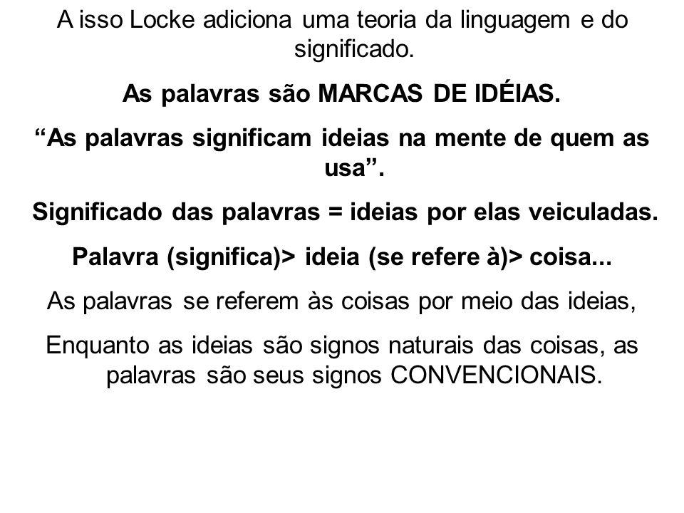 A isso Locke adiciona uma teoria da linguagem e do significado. As palavras são MARCAS DE IDÉIAS. As palavras significam ideias na mente de quem as us