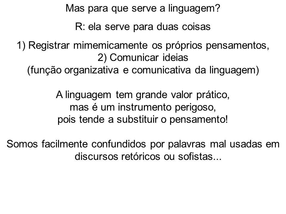Mas para que serve a linguagem? R: ela serve para duas coisas 1) Registrar mimemicamente os próprios pensamentos, 2) Comunicar ideias (função organiza