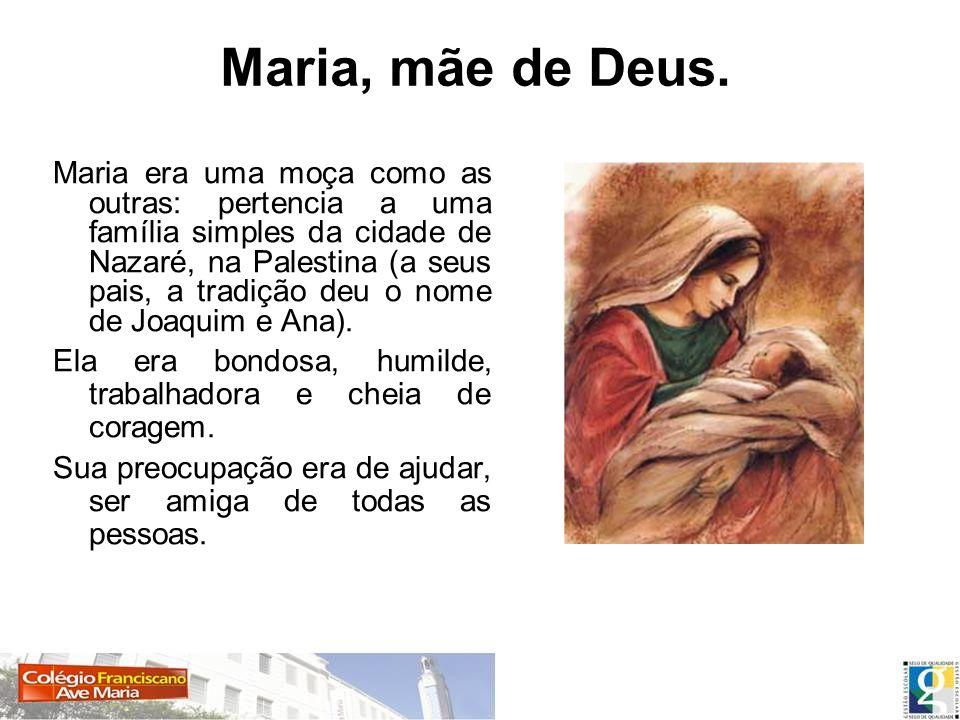 Maria era uma moça como as outras: pertencia a uma família simples da cidade de Nazaré, na Palestina (a seus pais, a tradição deu o nome de Joaquim e