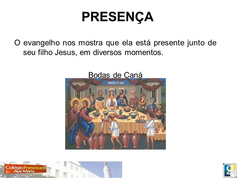 PRESENÇA O evangelho nos mostra que ela está presente junto de seu filho Jesus, em diversos momentos. Bodas de Caná
