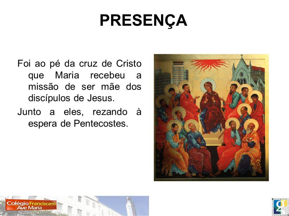 Foi ao pé da cruz de Cristo que Maria recebeu a missão de ser mãe dos discípulos de Jesus. Junto a eles, rezando à espera de Pentecostes. PRESENÇA