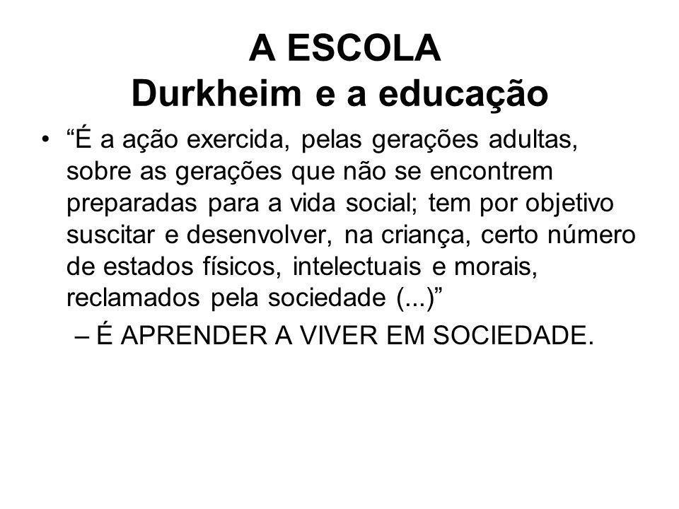 A ESCOLA Durkheim e a educação É a ação exercida, pelas gerações adultas, sobre as gerações que não se encontrem preparadas para a vida social; tem po