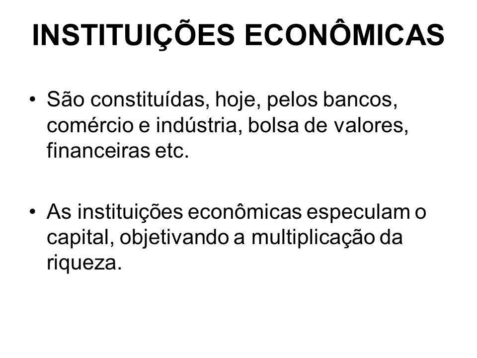 INSTITUIÇÕES ECONÔMICAS São constituídas, hoje, pelos bancos, comércio e indústria, bolsa de valores, financeiras etc. As instituições econômicas espe