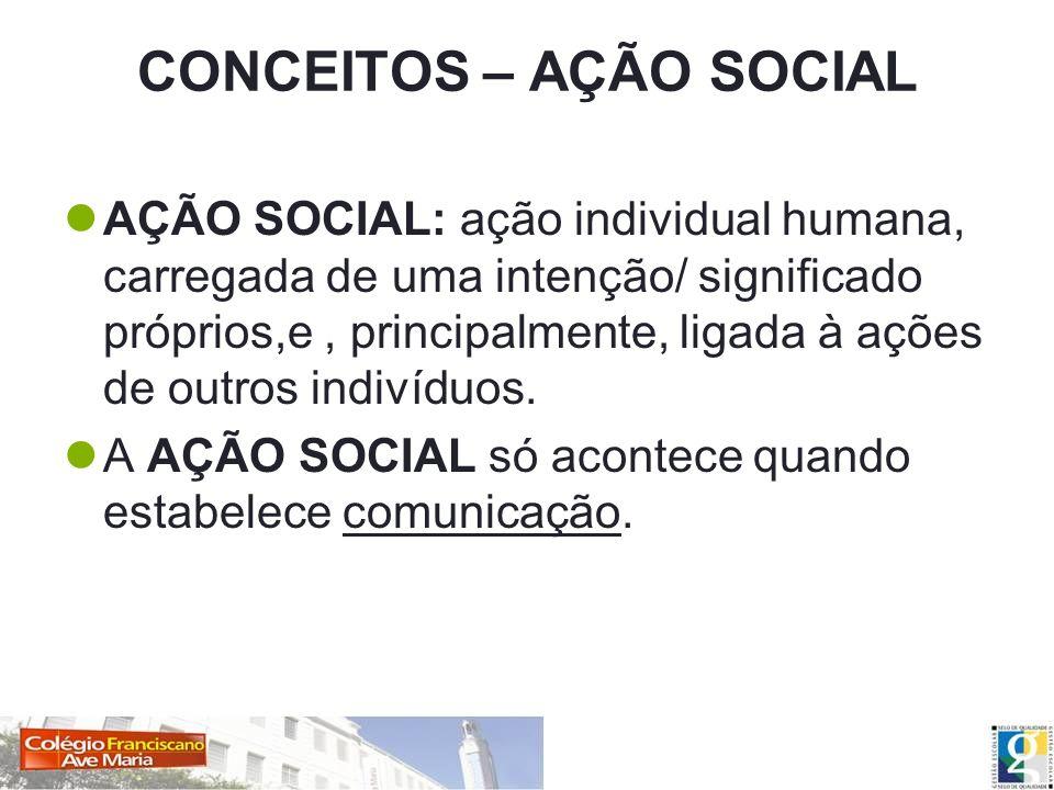 CONCEITOS – AÇÃO SOCIAL AÇÃO SOCIAL: ação individual humana, carregada de uma intenção/ significado próprios,e, principalmente, ligada à ações de outr