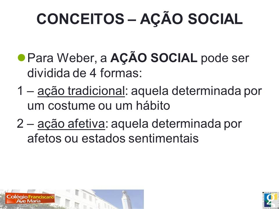 CONCEITOS – AÇÃO SOCIAL Para Weber, a AÇÃO SOCIAL pode ser dividida de 4 formas: 1 – ação tradicional: aquela determinada por um costume ou um hábito