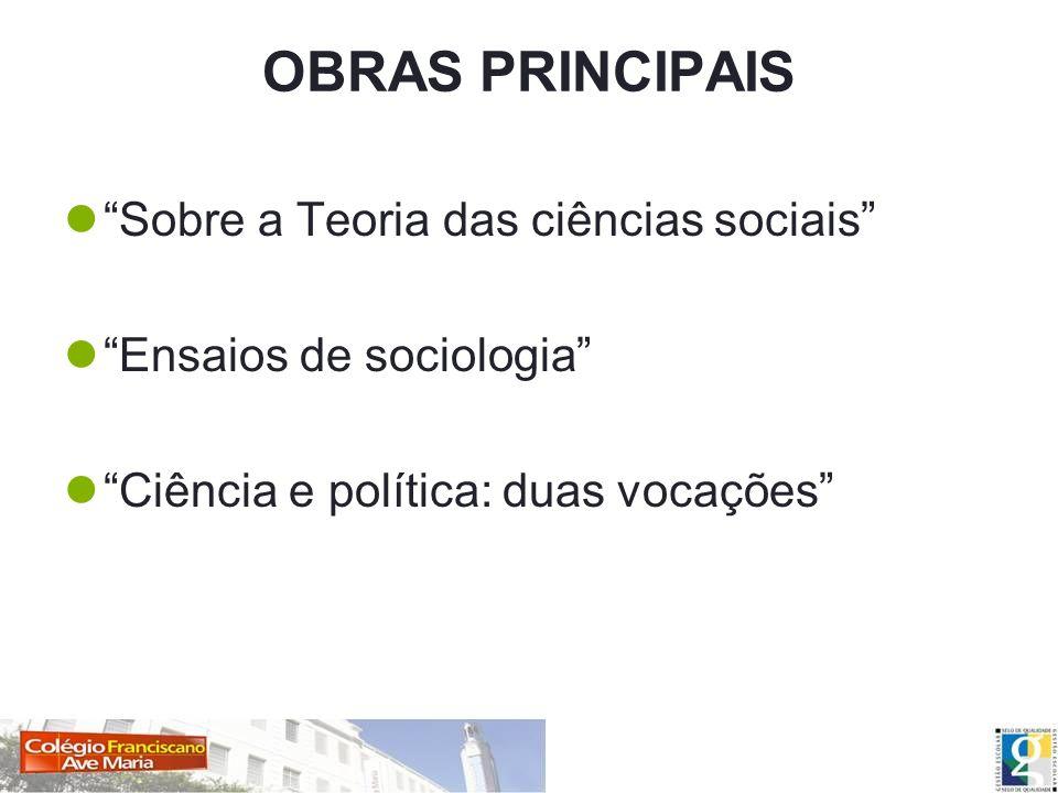OBRAS PRINCIPAIS Sobre a Teoria das ciências sociais Ensaios de sociologia Ciência e política: duas vocações