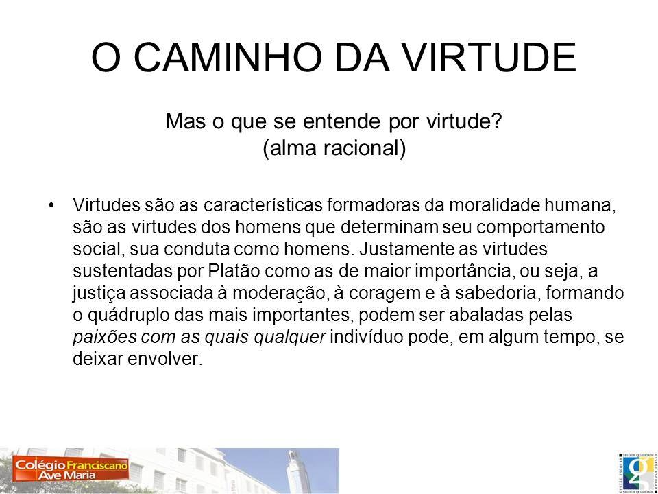 O CAMINHO DA VIRTUDE Mas o que se entende por virtude? (alma racional) Virtudes são as características formadoras da moralidade humana, são as virtude