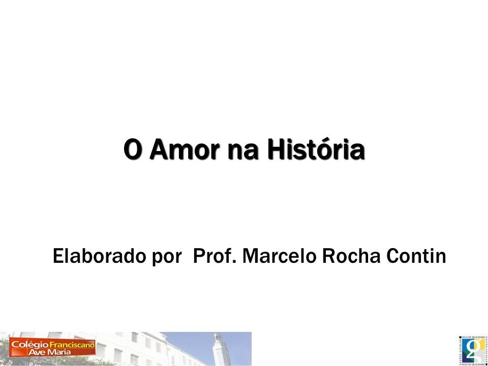 O Amor na História Elaborado por Prof. Marcelo Rocha Contin