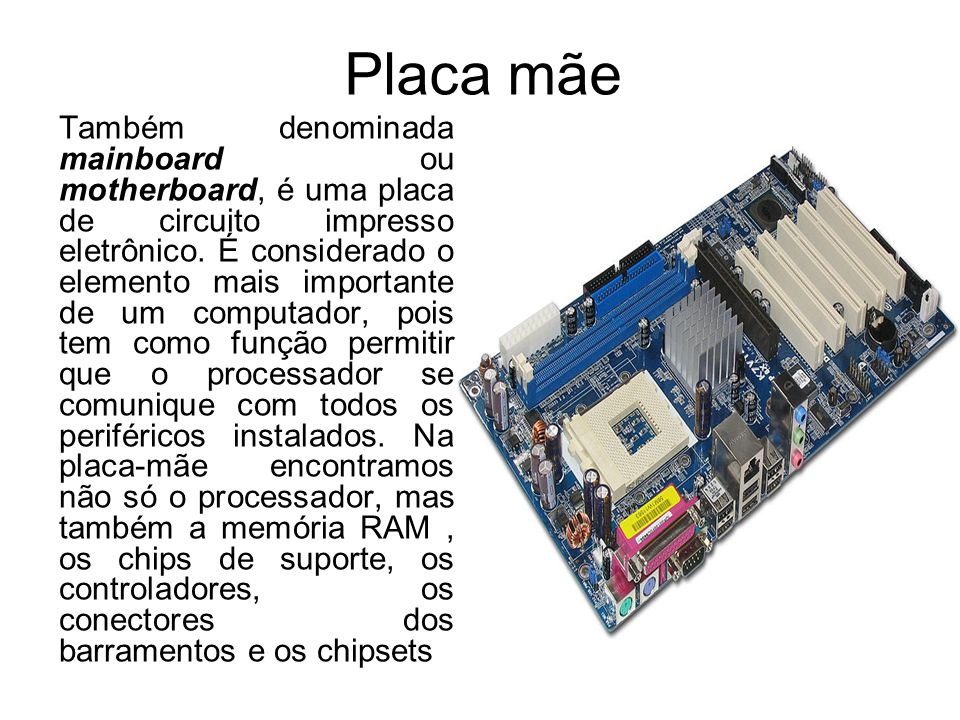 Placa mãe Também denominada mainboard ou motherboard, é uma placa de circuito impresso eletrônico. É considerado o elemento mais importante de um comp