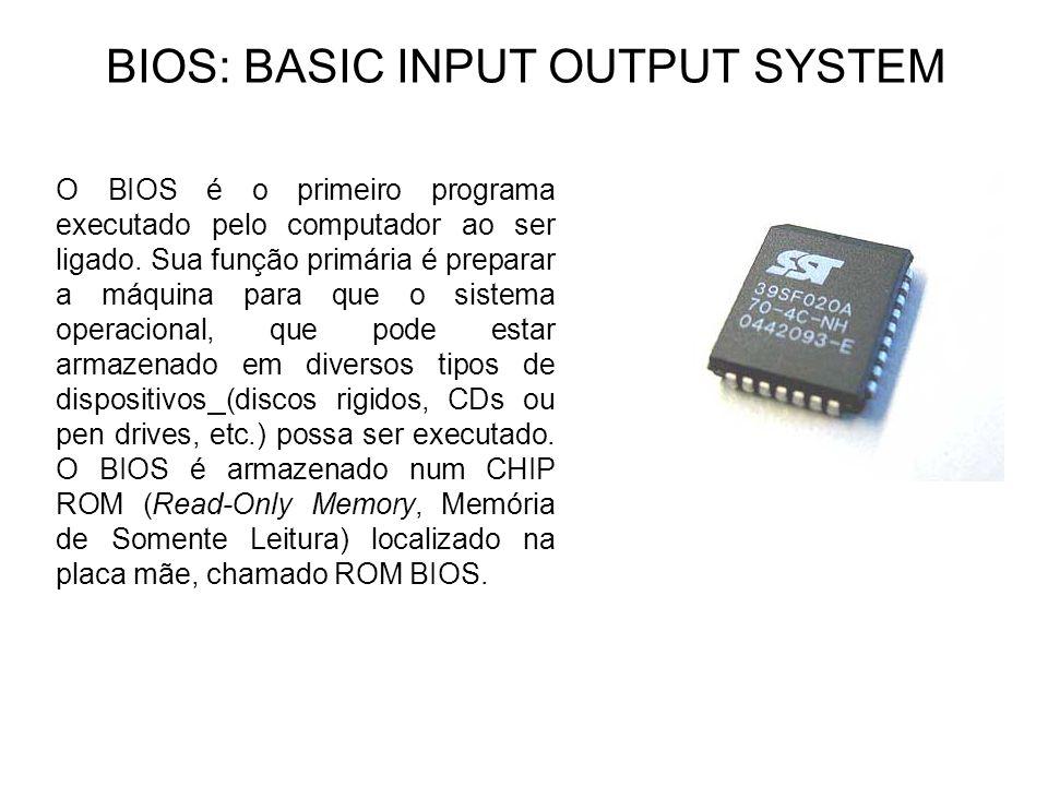 BIOS: BASIC INPUT OUTPUT SYSTEM O BIOS é o primeiro programa executado pelo computador ao ser ligado. Sua função primária é preparar a máquina para qu