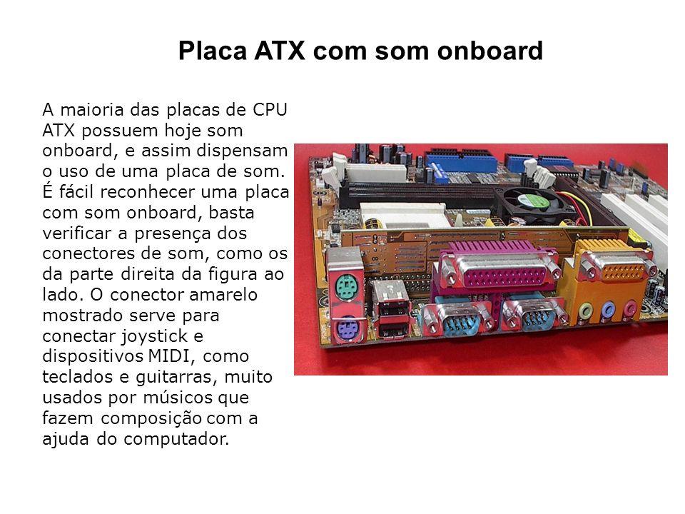A maioria das placas de CPU ATX possuem hoje som onboard, e assim dispensam o uso de uma placa de som. É fácil reconhecer uma placa com som onboard, b