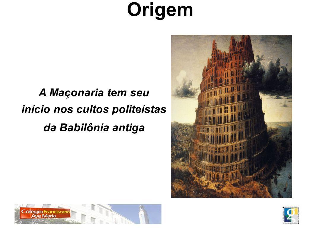 Origem A Maçonaria tem seu início nos cultos politeístas da Babilônia antiga