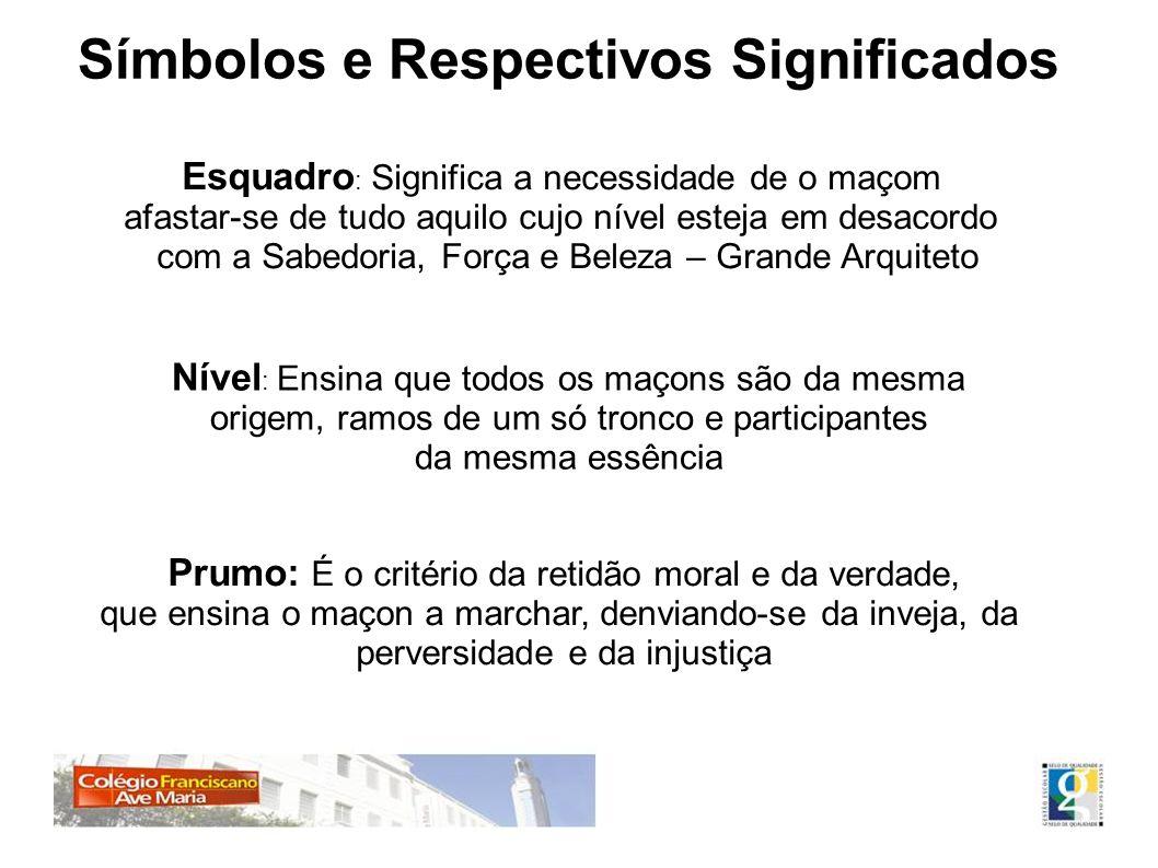 Símbolos e Respectivos Significados Esquadro : Significa a necessidade de o maçom afastar-se de tudo aquilo cujo nível esteja em desacordo com a Sabed
