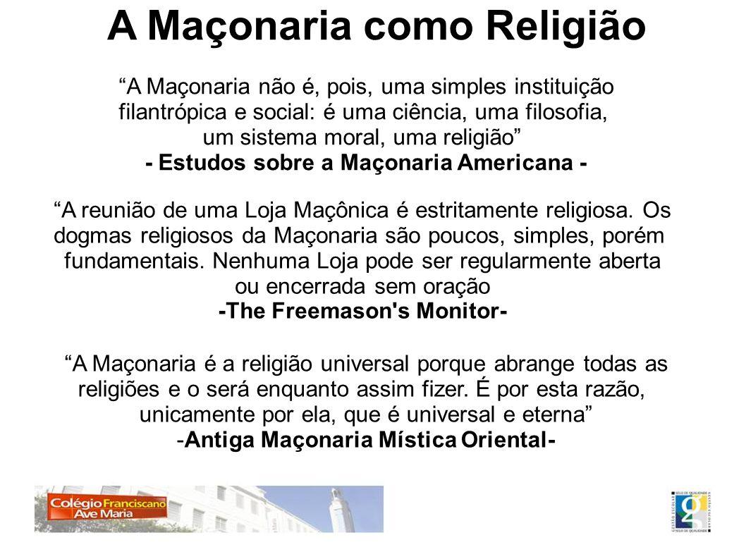 A Maçonaria como Religião A Maçonaria não é, pois, uma simples instituição filantrópica e social: é uma ciência, uma filosofia, um sistema moral, uma