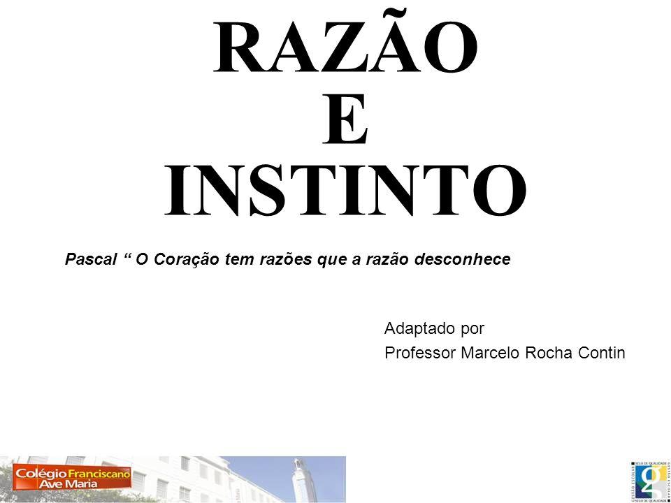 RAZÃO E INSTINTO Adaptado por Professor Marcelo Rocha Contin Pascal O Coração tem razões que a razão desconhece