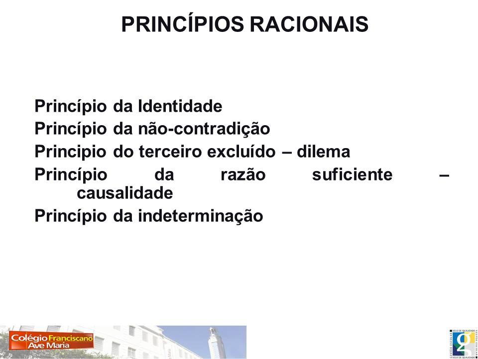 PRINCÍPIOS RACIONAIS Princípio da Identidade Princípio da não-contradição Principio do terceiro excluído – dilema Princípio da razão suficiente – caus