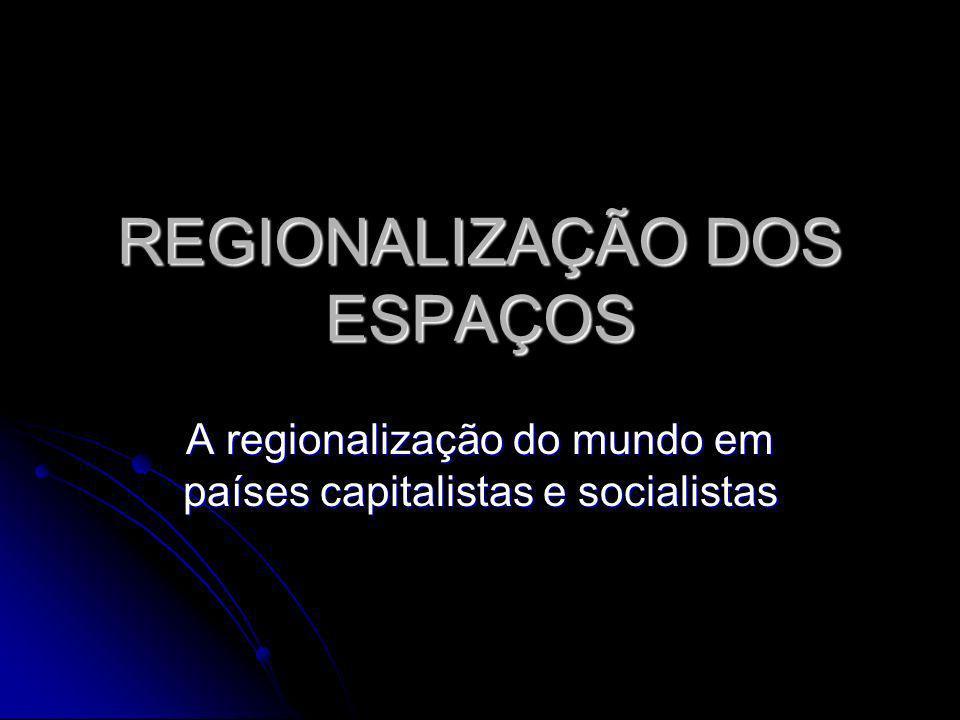 REGIONALIZAÇÃO DOS ESPAÇOS A regionalização do mundo em países capitalistas e socialistas