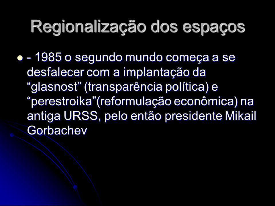 Regionalização dos espaços - 1985 o segundo mundo começa a se desfalecer com a implantação da glasnost (transparência política) e perestroika(reformul