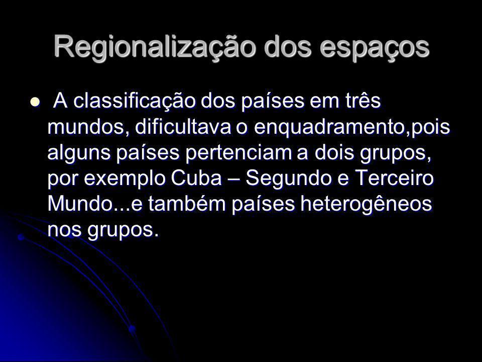 Regionalização dos espaços A classificação dos países em três mundos, dificultava o enquadramento,pois alguns países pertenciam a dois grupos, por exe