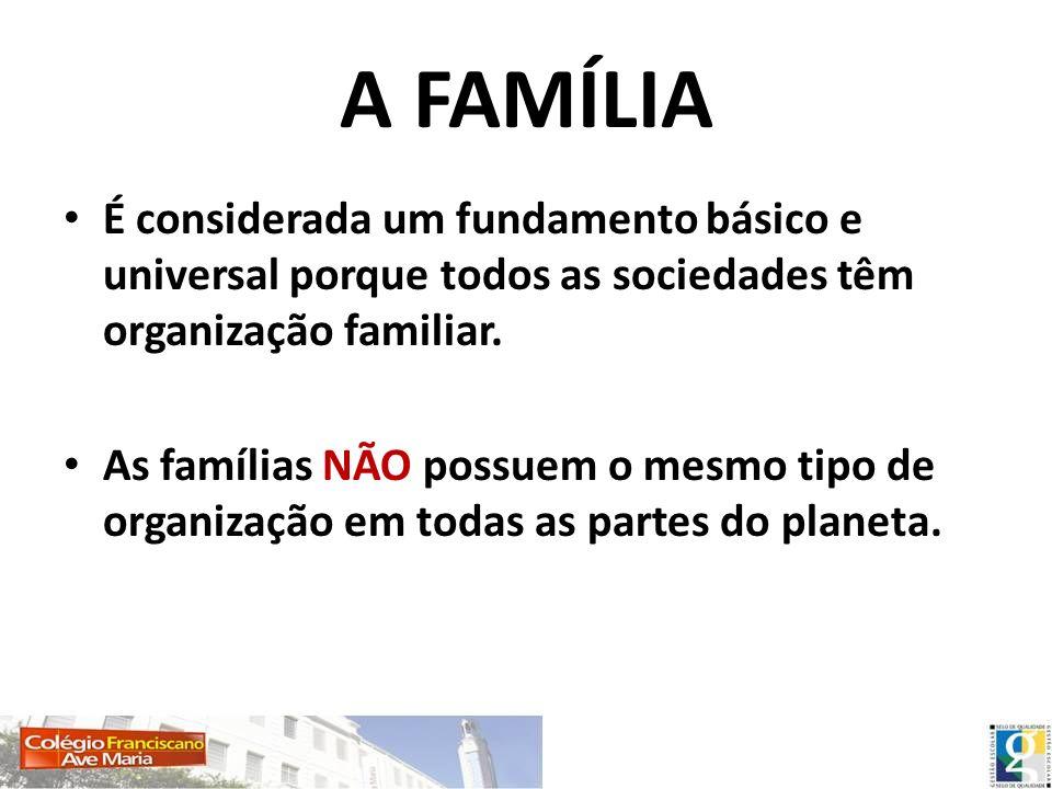 A FAMÍLIA É considerada um fundamento básico e universal porque todos as sociedades têm organização familiar. As famílias NÃO possuem o mesmo tipo de