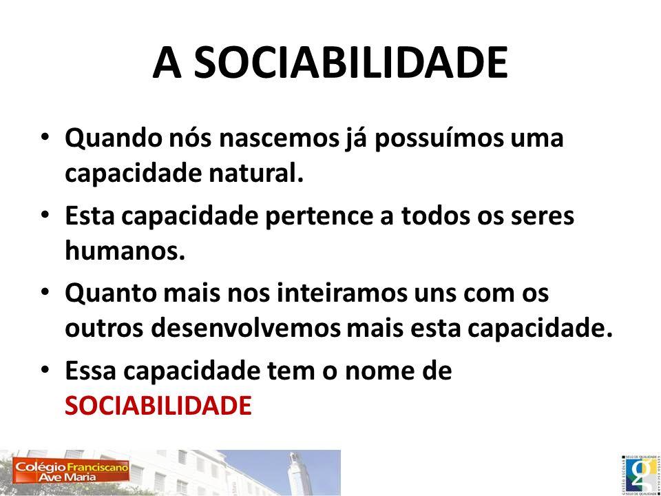 A SOCIABILIDADE Quando nós nascemos já possuímos uma capacidade natural. Esta capacidade pertence a todos os seres humanos. Quanto mais nos inteiramos