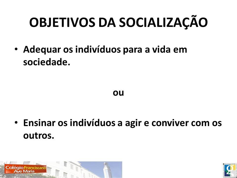OBJETIVOS DA SOCIALIZAÇÃO Adequar os indivíduos para a vida em sociedade. ou Ensinar os indivíduos a agir e conviver com os outros.