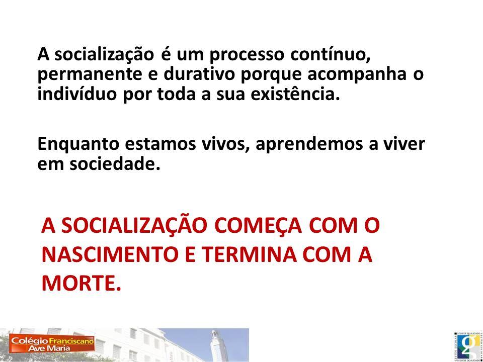 A SOCIALIZAÇÃO COMEÇA COM O NASCIMENTO E TERMINA COM A MORTE. A socialização é um processo contínuo, permanente e durativo porque acompanha o indivídu