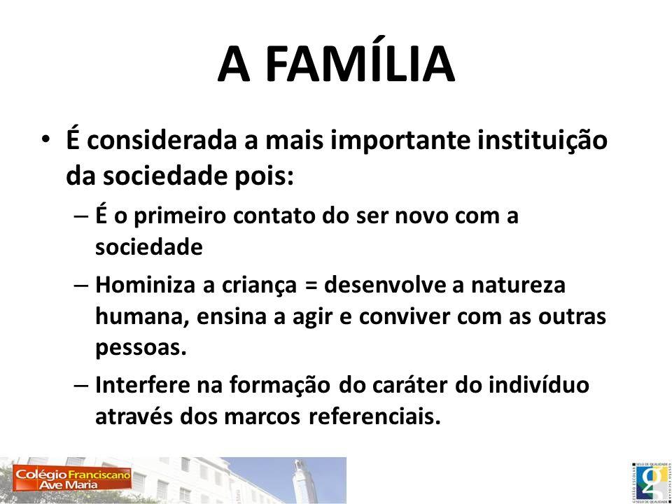 A FAMÍLIA É considerada a mais importante instituição da sociedade pois: – É o primeiro contato do ser novo com a sociedade – Hominiza a criança = des
