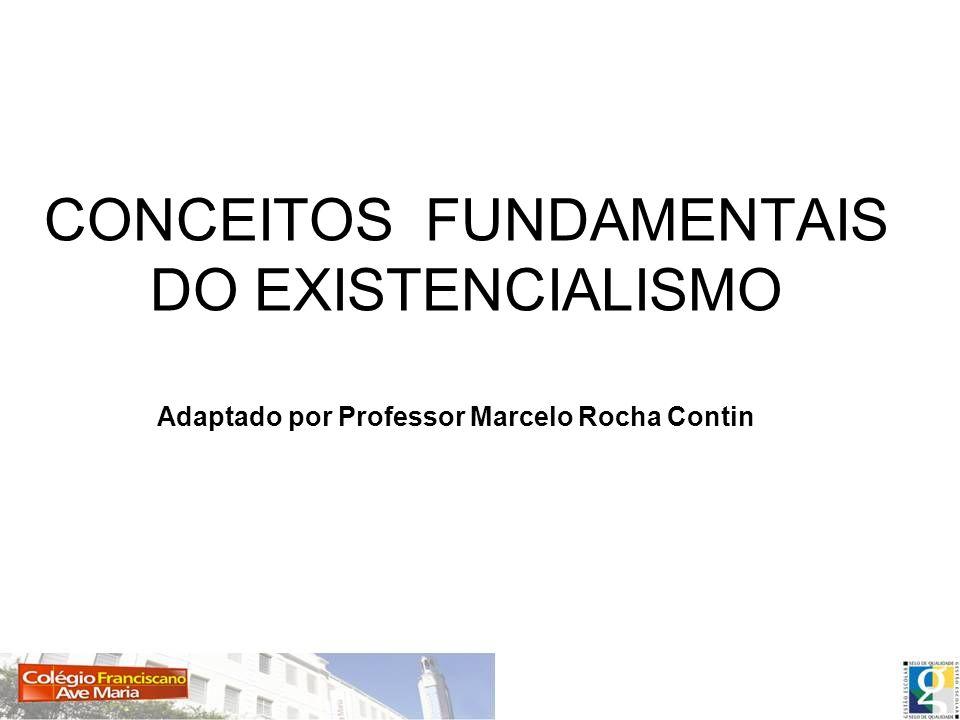 CONCEITOS FUNDAMENTAIS DO EXISTENCIALISMO Adaptado por Professor Marcelo Rocha Contin