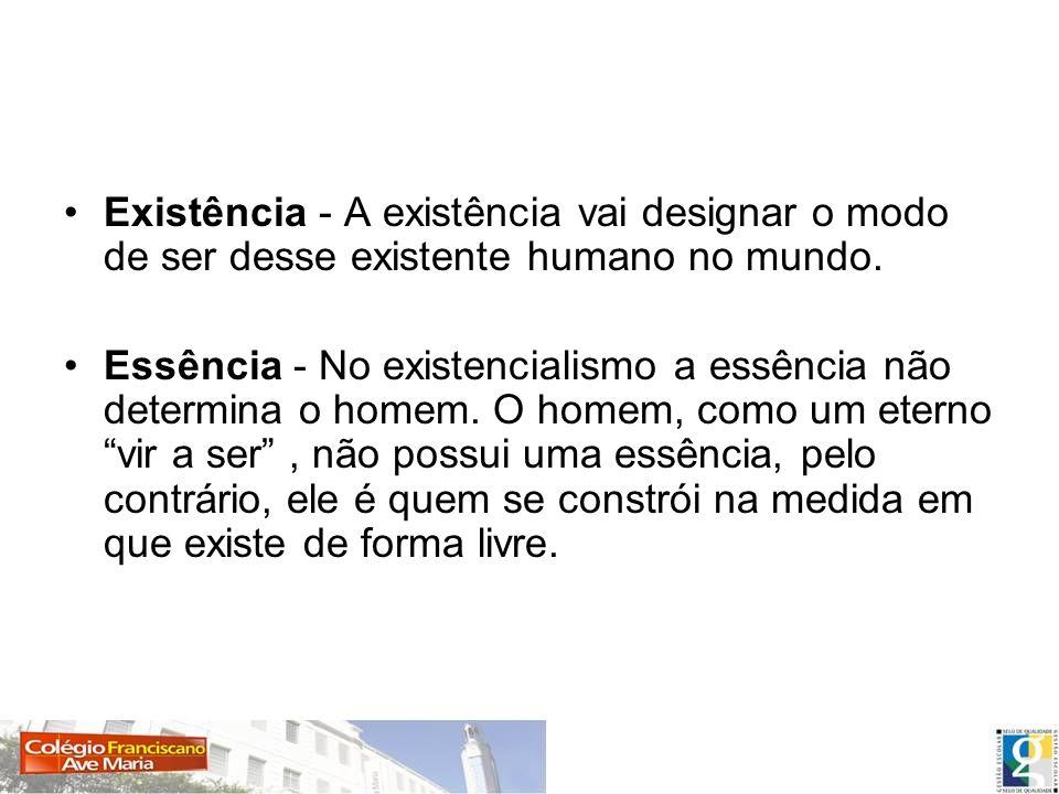 Existência - A existência vai designar o modo de ser desse existente humano no mundo. Essência - No existencialismo a essência não determina o homem.