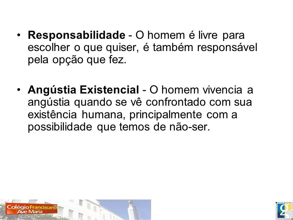 Responsabilidade - O homem é livre para escolher o que quiser, é também responsável pela opção que fez. Angústia Existencial - O homem vivencia a angú