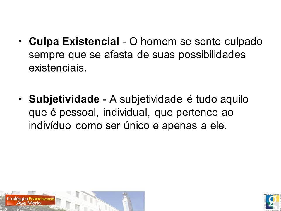 Culpa Existencial - O homem se sente culpado sempre que se afasta de suas possibilidades existenciais. Subjetividade - A subjetividade é tudo aquilo q