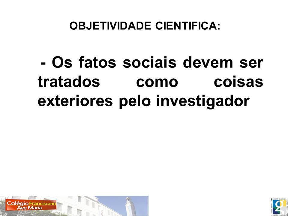 OBJETIVIDADE CIENTIFICA: - Os fatos sociais devem ser tratados como coisas exteriores pelo investigador