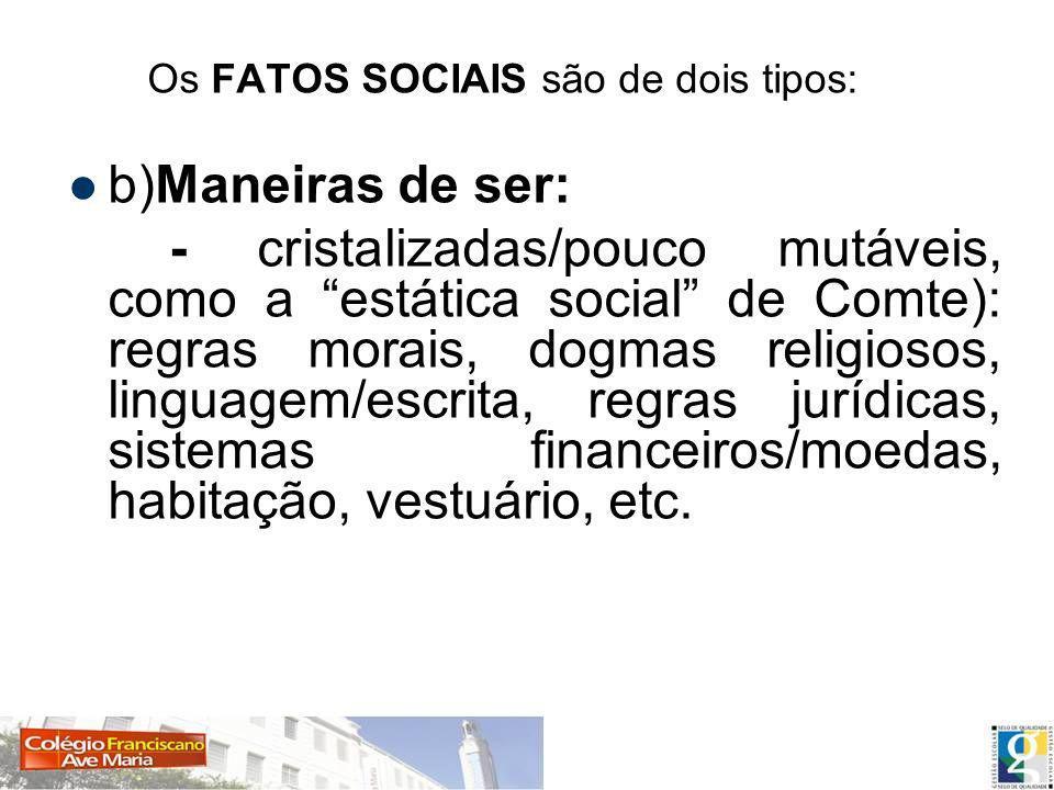 Os FATOS SOCIAIS são de dois tipos: b)Maneiras de ser: - cristalizadas/pouco mutáveis, como a estática social de Comte): regras morais, dogmas religio