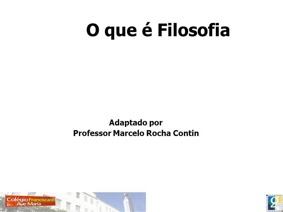 O que é Filosofia Adaptado por Professor Marcelo Rocha Contin