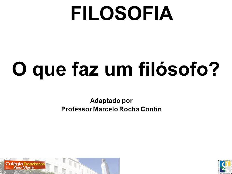 FILOSOFIA O que faz um filósofo? Adaptado por Professor Marcelo Rocha Contin