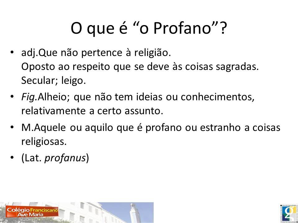 O que é o Profano? adj.Que não pertence à religião. Oposto ao respeito que se deve às coisas sagradas. Secular; leigo. Fig.Alheio; que não tem ideias