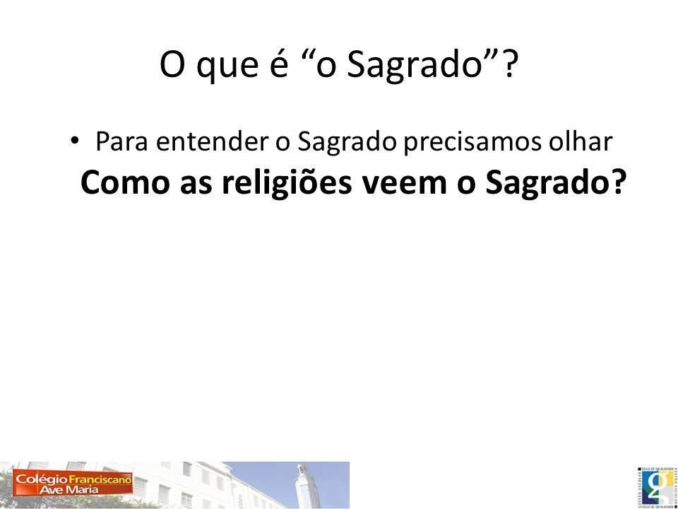 O que é o Sagrado? Para entender o Sagrado precisamos olhar Como as religiões veem o Sagrado?