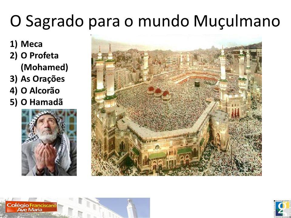 O Sagrado para o mundo Muçulmano 1)Meca 2)O Profeta (Mohamed) 3)As Orações 4)O Alcorão 5)O Hamadã